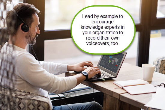 Lead by example to encourage knowledge experts in your organization to record their own voiceovers, too.