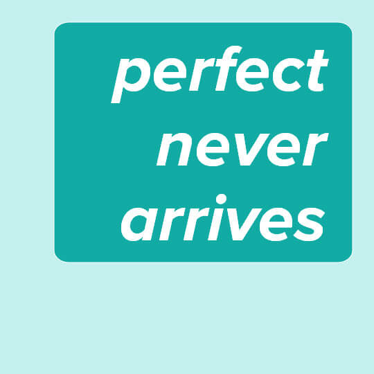 Graphic with phrase Perfect Never Arrives