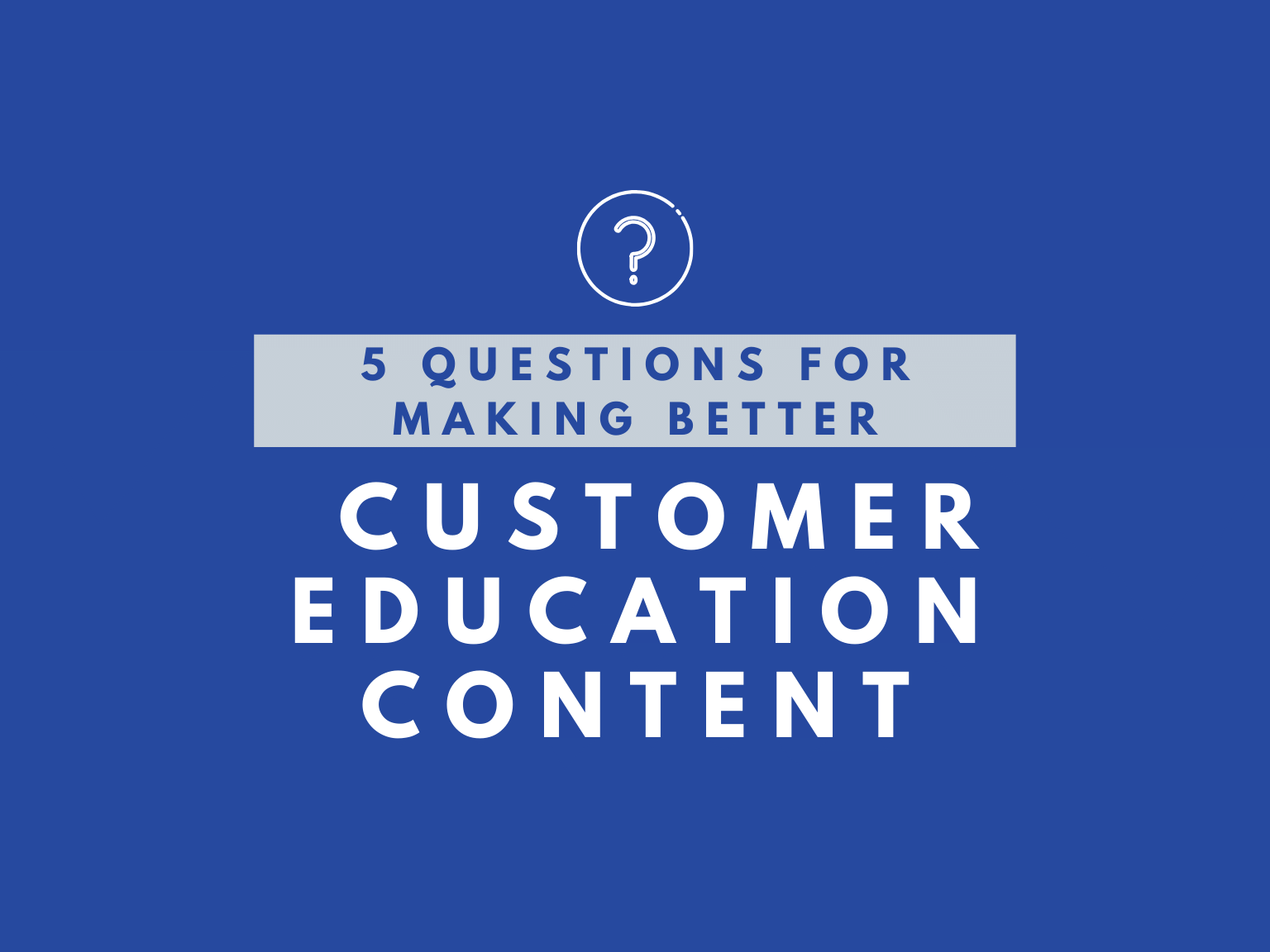 5 Questions for Making Better Customer Education Content