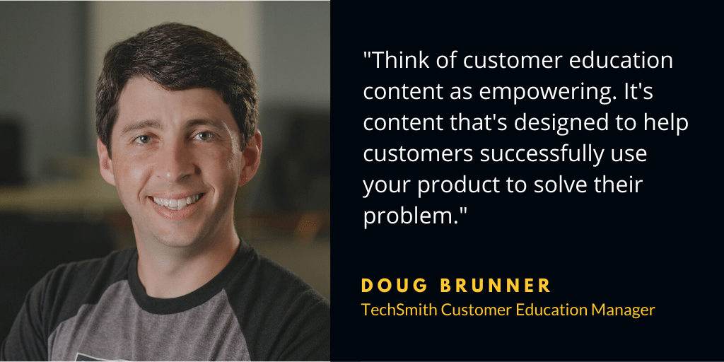 """""""Think of customer education content as empowering. It's content that's designed to help customers successfully use your product to solve their problem."""" — Doug Brunner, TechSmith Customer Education Manager."""