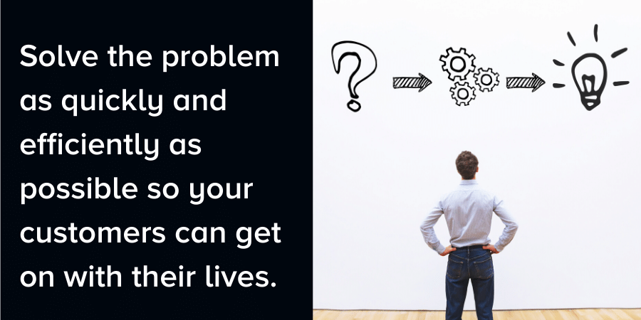 """Man solving a problem. Caption reads, """"Solve the problem quickly and efficiently as possible so your customers can get on with their lives."""""""