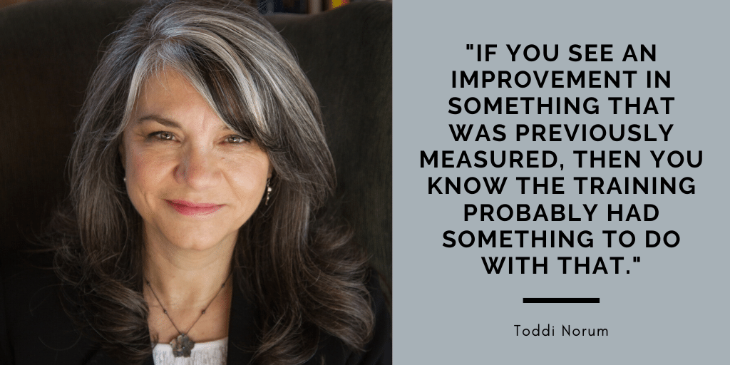 """Toddi Norum headshot. Quote reads, If you see an improvement in something that was previously measured, then you know the training probably had something to do with that."""" — Toddi Norum"""