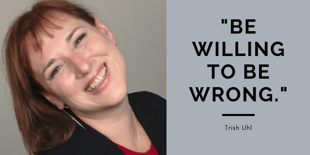 Trish Uhl headshot. Caption reads, Be willing to be wrong. — Trish Uhl