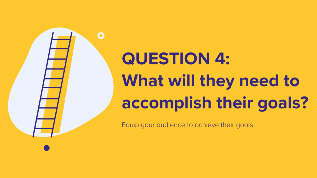 Question 4: What will they need to accomplish their goals?