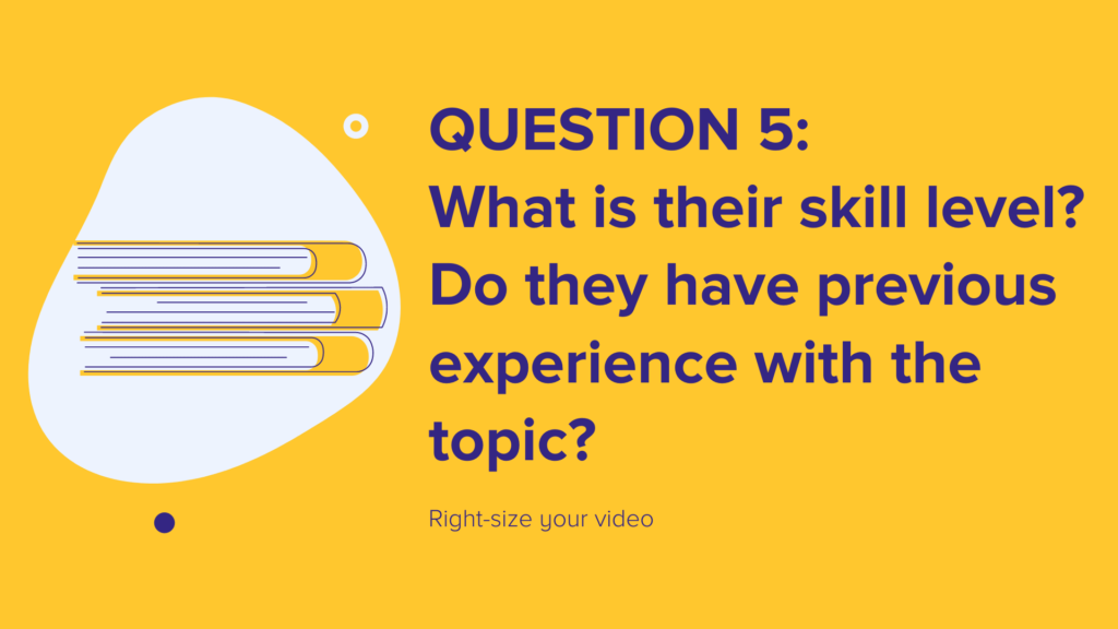 Question 5: What is their skill level? Do they have previous experience with the topic?