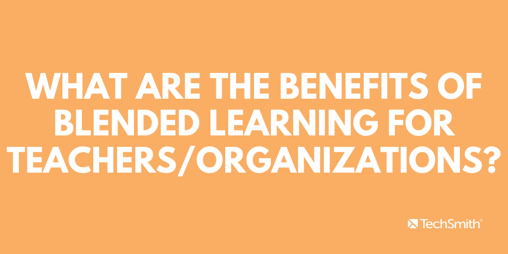 What are the benefits of blended learning for teachers/organizations?