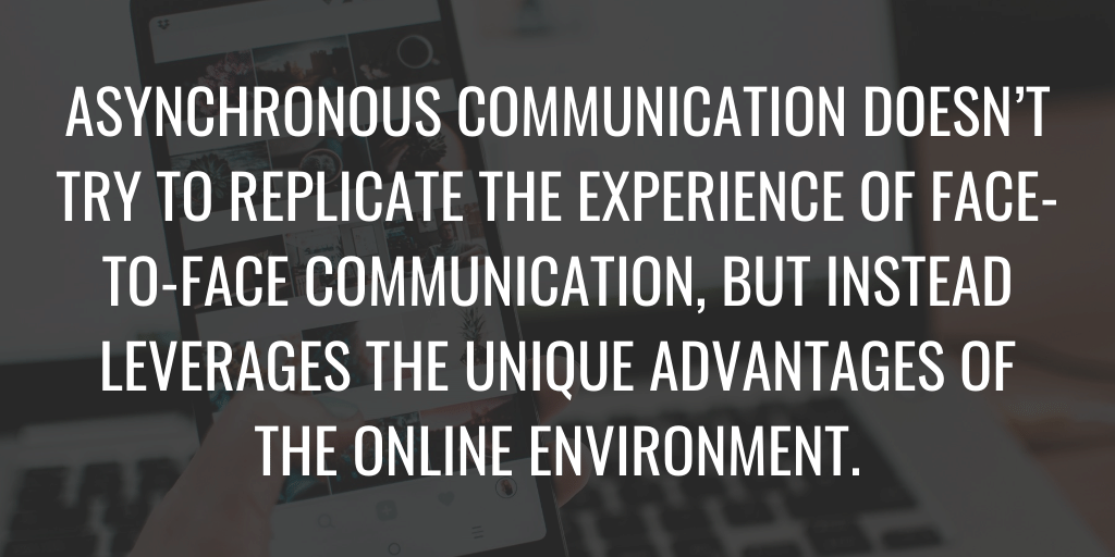 Asynchronous communication doesn't try to replicate the experience of face-to-face communication, but instead leverages the unique advantages of the online environment.