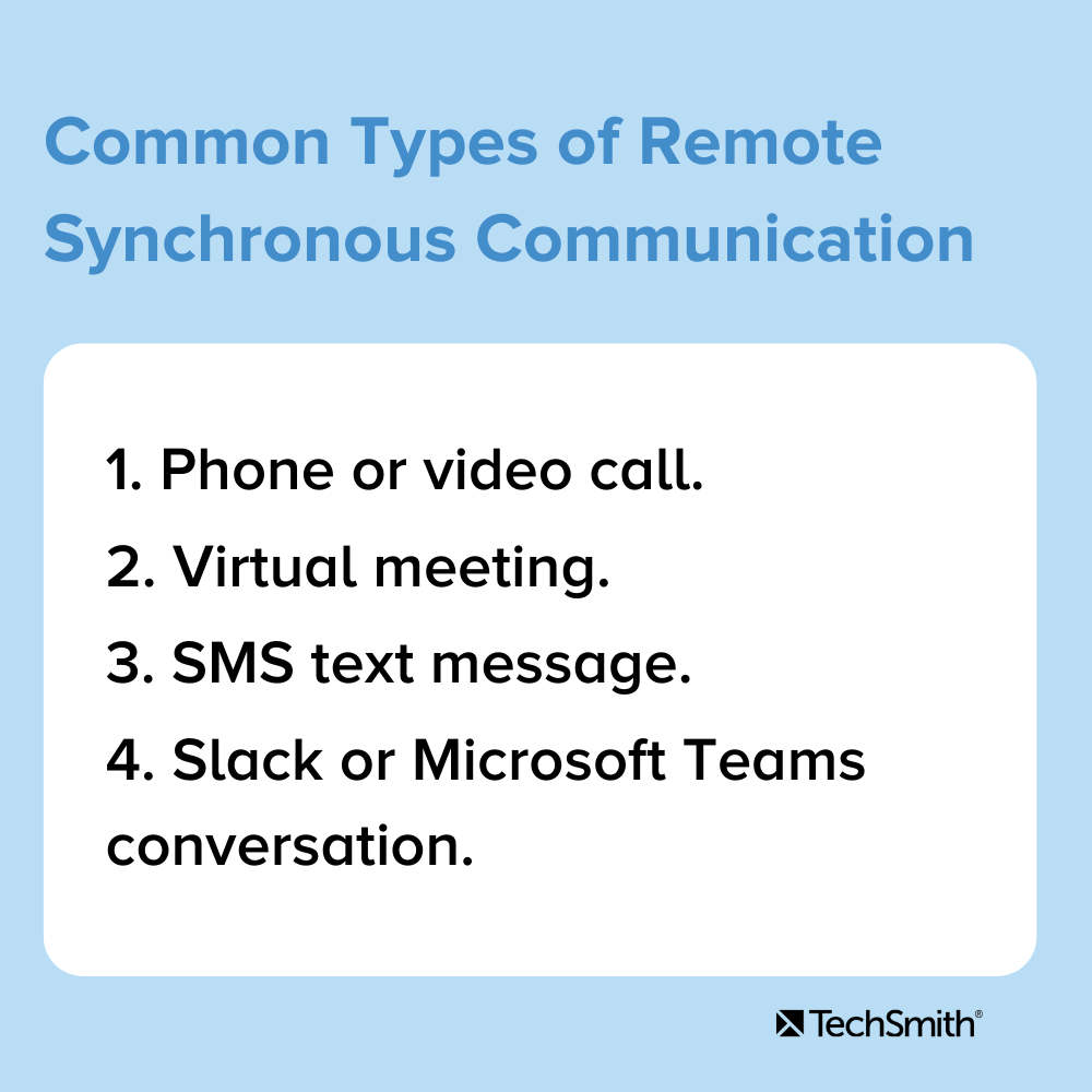 Common Types of Remote Synchronous Communication 1. Phone or video call 2. Virtual meeting 3. SMS text message 4. Slack or Microsoft Teams conversation.