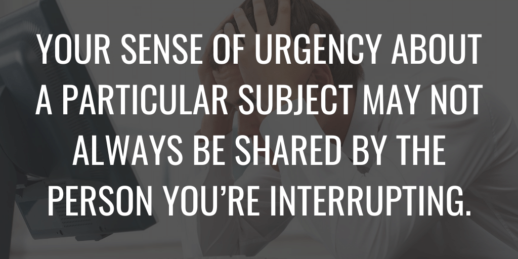 Your sense of urgency about a particular subject may not be always be shared by the person you're interrupting.