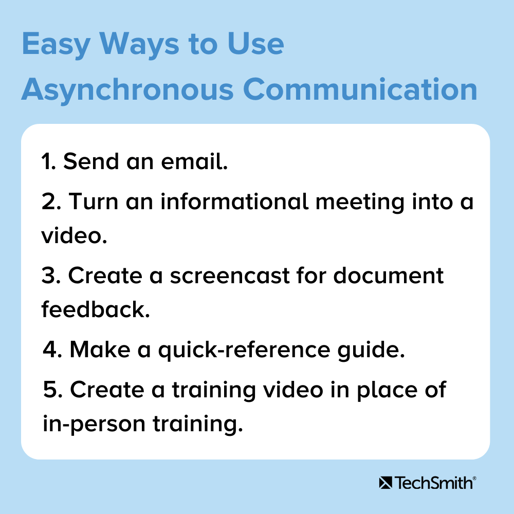 Easy Ways to Use Asynchronous Communication 1. Send an email 2. Turn an informational meeting into a video. 3. Create a screencast for feedback on a document. 4. Make a quick-reference guide. 5. Create a training video in place of in-person training.