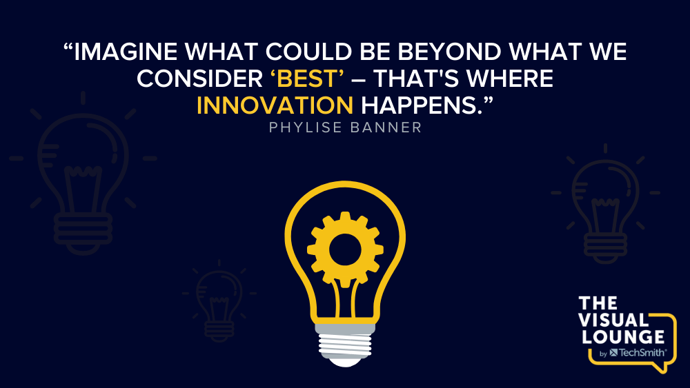 """""""Imagine what could be beyond what we consider 'best' – that's where innovation happens."""" – Phylise Banner"""
