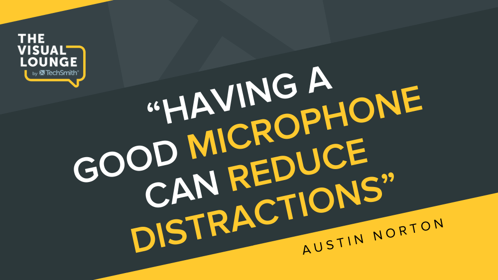 """""""Having a good microphone can reduce distractions"""" - Austin Norton"""