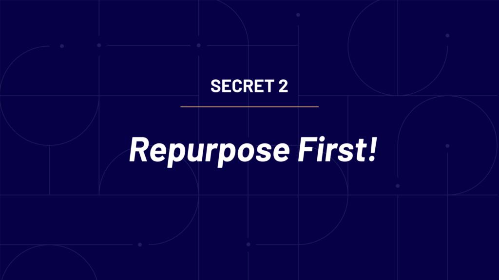 Secret 2 - Repurpose first