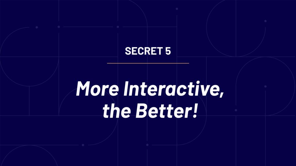 Secret 5 - More interactive the better