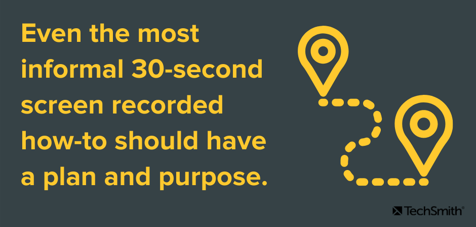 Even the most informal 30-second screen recorded how-to should have a plan and purpose.