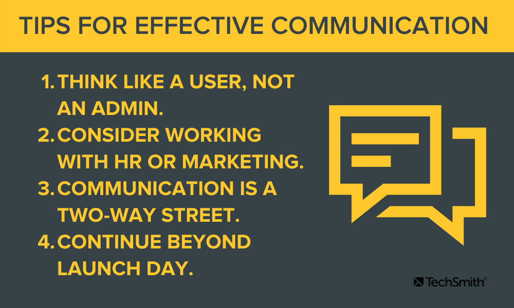 Communication Tips Think like a user, not an admin. Consider working with HR or marketing. Communication is a two-way street. Continue beyond launch day.