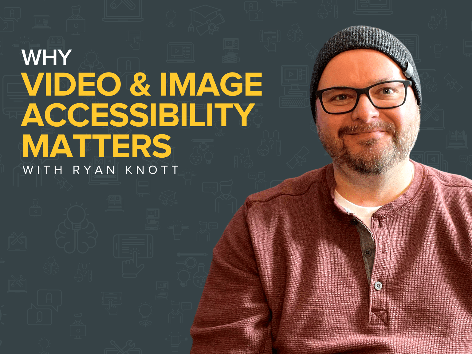 Blog Title: Why Video & Image Accessibility Matters with Ryan Knott