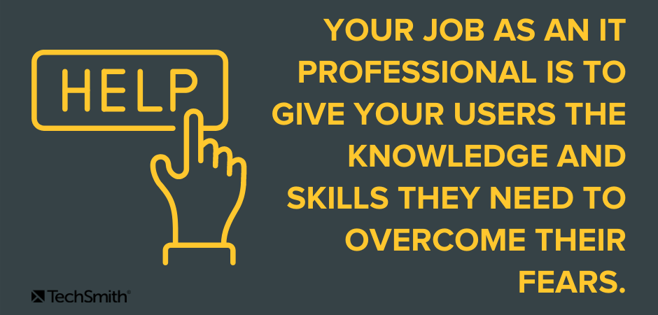 Your job as an IT professional is to give the users the knowledge and skills they need to overcome their fears.