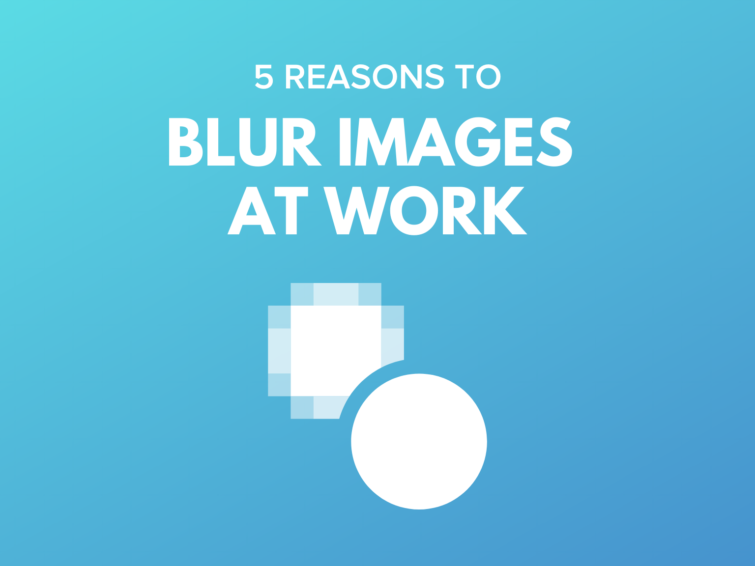 5 Reasons to Blur Images at Work