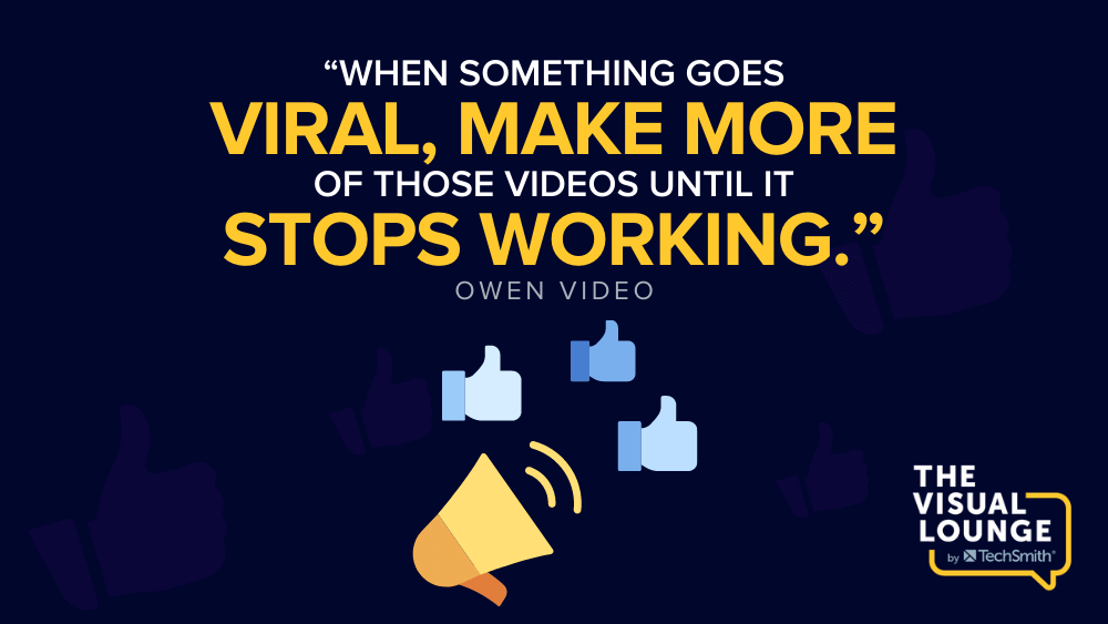 """""""When something goes viral, make more of those videos until it stops working."""" – Owen Video"""