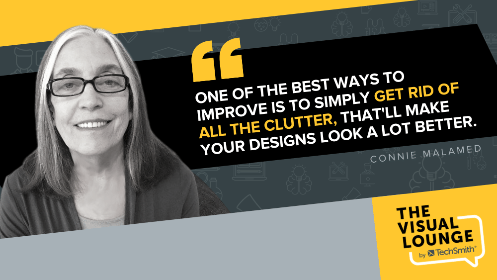 One of the best way to improve is to simply get rid of all the clutter, that'll make your designs look a lot better - Connie Malamed