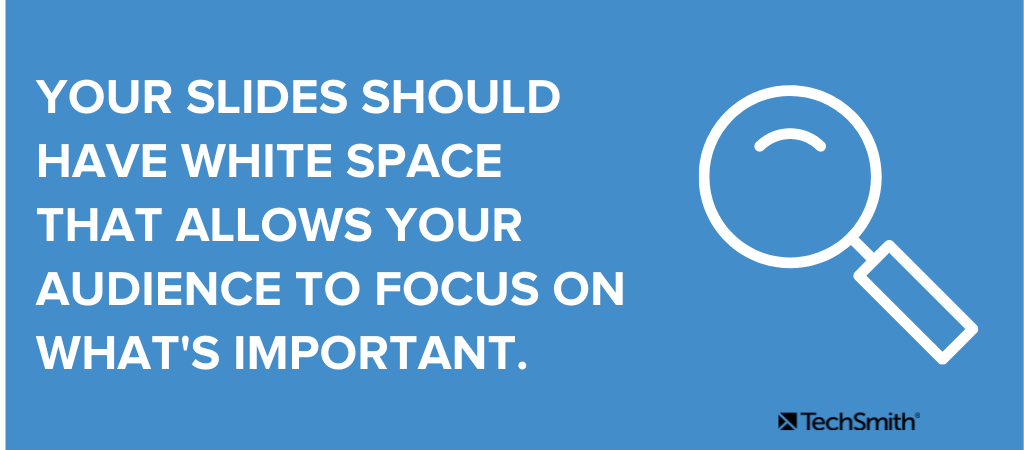 Your slides should have white space that allows your audience to focus on what's important.